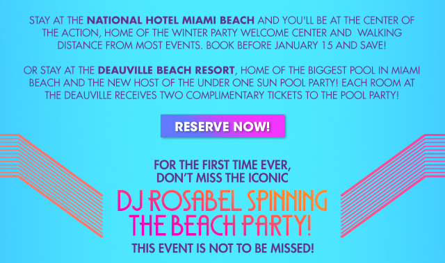STAY AT THE NATIONAL HOTEL MIAMI BEACH AND YOU´LL BE AT AT THE CENTER OF THE ACTION, HOME, OF THE WINTER PARTY WELCOME CENTER AND WALKING DISTANCE FROM MOST EVENTS. BOOK BEFORE JANUARY 15 AND SAVE! OR STAY AT THE DEAUVILLE BEACH RESORT, HOME OF THE BIGGEST POOL IN MIAMI BEACH AND THE NEW HOST OF THE UNDER ONE SUN POOL PARTY! EACH ROOM AT THE DEAUVILLE RECEIVES TWO COMPLIMENTARY TICKETS TO THE POOL PARTY! RESERVE NOW! FOR THE FIRST TIME EVER, DON´T MISS THE ICONIC. DJ ROSABEL SPINNING THE BEACH PARTY! THIS EVENT IS NOT TO BE MISSED!