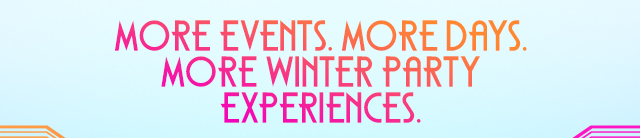 MORE EVENTS. MODE DAYS. MORE WINTER PARTY EXPERIENCES.