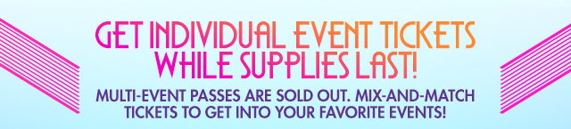 GET INDIVIDUAL EVENT TICKETS WHILE SUPPLIES LAST! MULTI-EVENTS PASSES ARE SOLD OUT. MIX-AND-MATCH TICKETS TO GET INTO YOUR FAVORITE EVENTS!